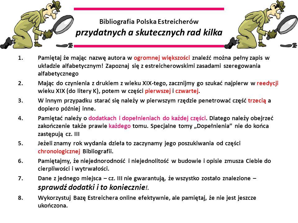 Bibliografia Polska Estreicherów przydatnych a skutecznych rad kilka 1.Pamiętaj że mając nazwę autora w ogromnej większości znaleźć można pełny zapis w układzie alfabetycznym.