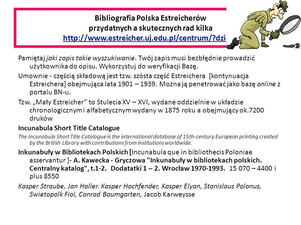 Bibliografia Polska Estreicherów przydatnych a skutecznych rad kilka http://www.estreicher.uj.edu.pl/centrum/?dzial=3http://www.estreicher.uj.edu.pl/centrum/?dzial=3 Pamiętaj jaki zapis takie wyszukiwanie.