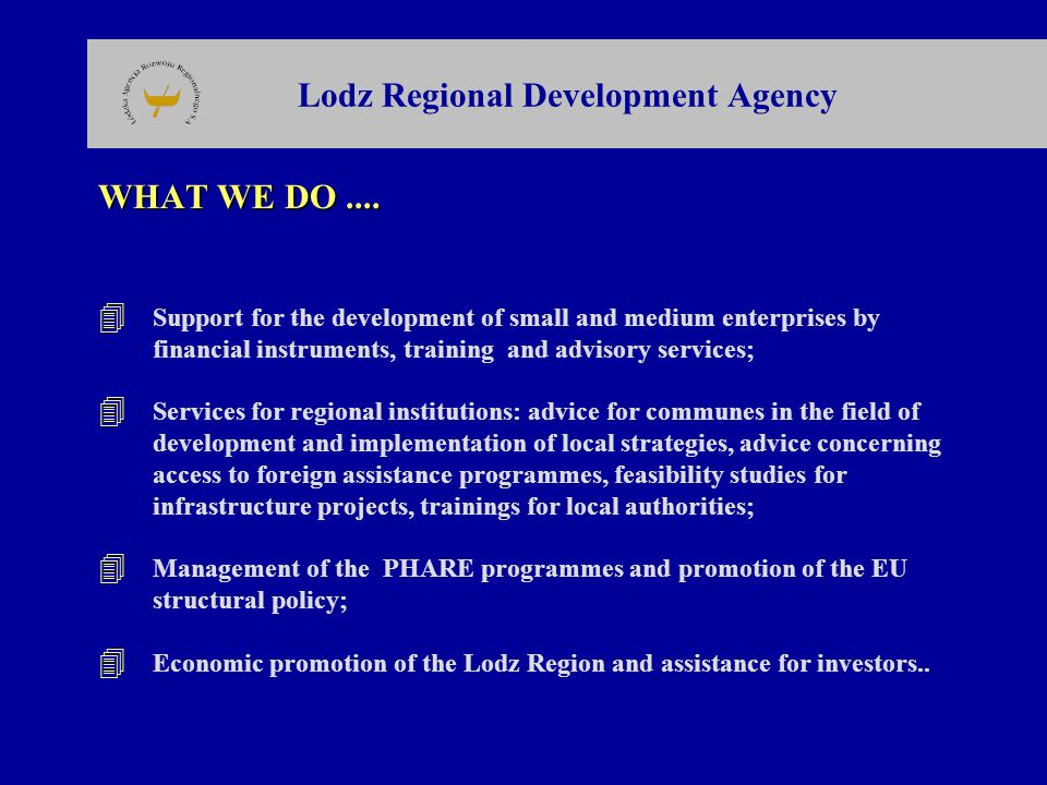 Lodz Regional Development Agency WHAT WE DO.... 4 Support for the development of small and medium enterprises by financial instruments, training and a