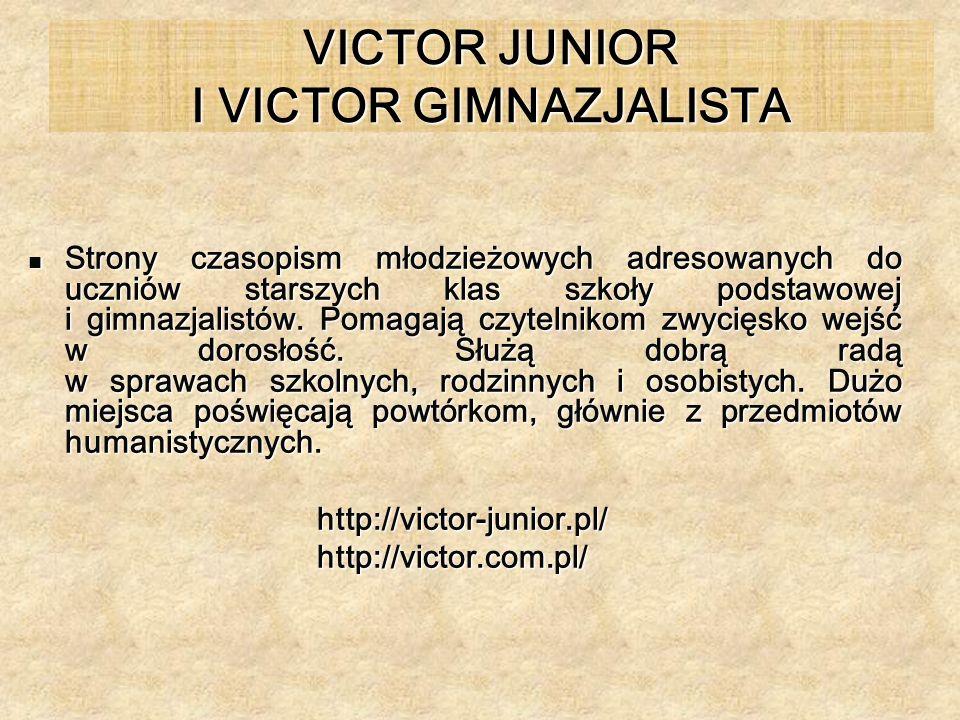 VICTOR JUNIOR I VICTOR GIMNAZJALISTA Strony czasopism młodzieżowych adresowanych do uczniów starszych klas szkoły podstawowej i gimnazjalistów. Pomaga