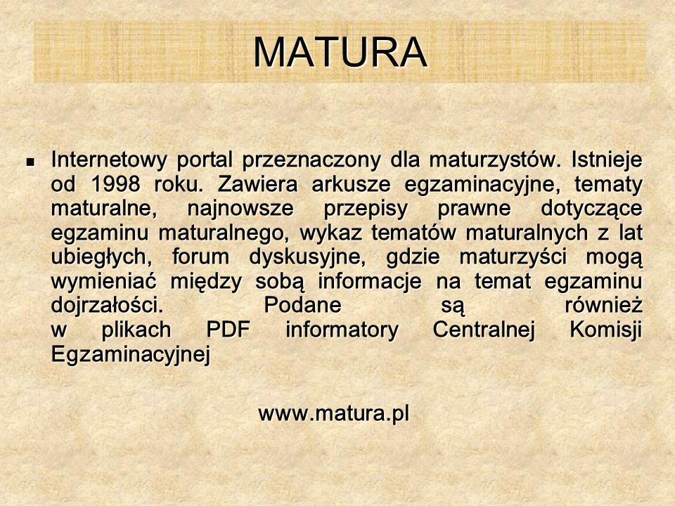 MATURA Internetowy portal przeznaczony dla maturzystów. Istnieje od 1998 roku. Zawiera arkusze egzaminacyjne, tematy maturalne, najnowsze przepisy pra