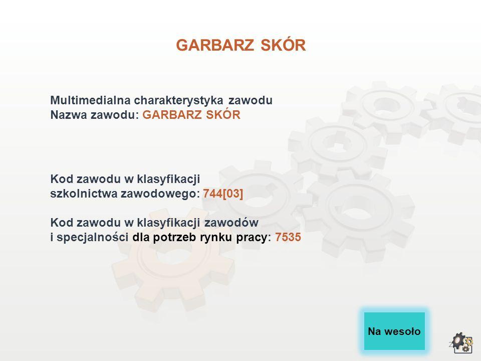 2 GARBARZ SKÓR Multimedialna charakterystyka zawodu Nazwa zawodu: GARBARZ SKÓR Kod zawodu w klasyfikacji szkolnictwa zawodowego: 744[03] Kod zawodu w klasyfikacji zawodów i specjalności dla potrzeb rynku pracy: 7535 Na wesoło