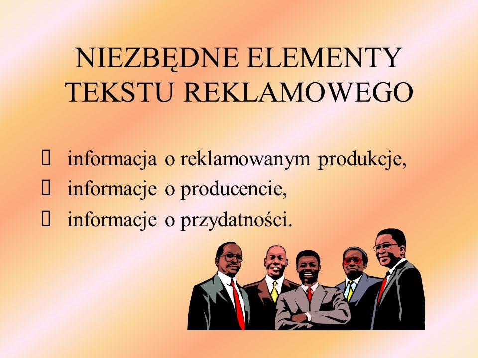 NIEZBĘDNE ELEMENTY TEKSTU REKLAMOWEGO informacja o reklamowanym produkcje, informacje o producencie, informacje o przydatności.