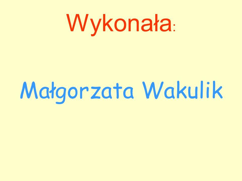 Wykonała : Małgorzata Wakulik