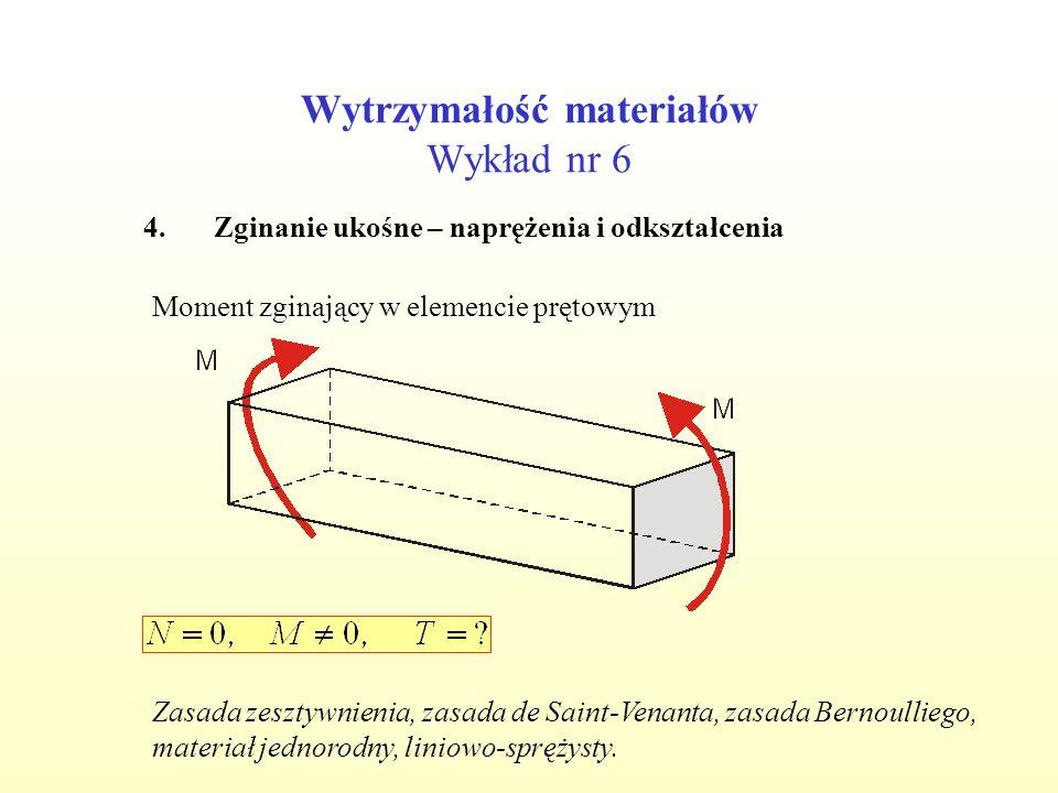 Wytrzymałość materiałów Wykład nr 6 4.Zginanie ukośne – naprężenia i odkształcenia Moment zginający w elemencie prętowym Zasada zesztywnienia, zasada de Saint-Venanta, zasada Bernoulliego, materiał jednorodny, liniowo-sprężysty.
