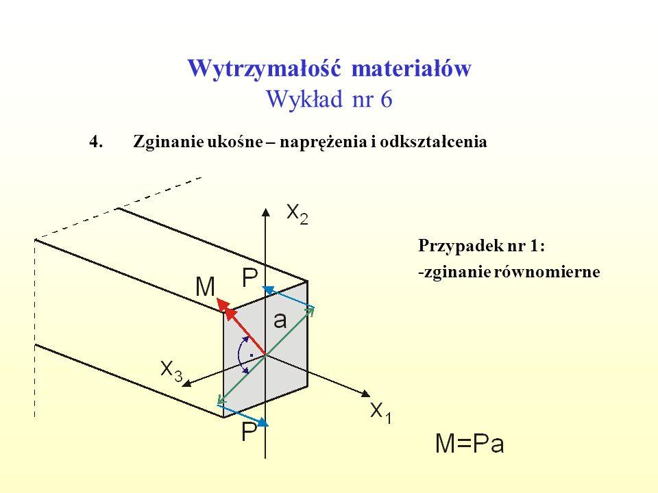 Wytrzymałość materiałów Wykład nr 6 4.Zginanie ukośne – naprężenia i odkształcenia Przypadek nr 1: -zginanie równomierne
