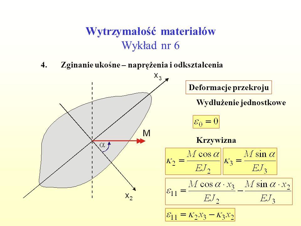 Wytrzymałość materiałów Wykład nr 6 4.Zginanie ukośne – naprężenia i odkształcenia Deformacje przekroju Krzywizna Wydłużenie jednostkowe