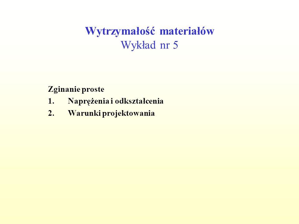 Wytrzymałość materiałów Wykład nr 5 Zginanie proste 1.Naprężenia i odkształcenia 2.Warunki projektowania