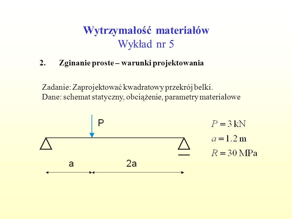 Wytrzymałość materiałów Wykład nr 5 2.Zginanie proste – warunki projektowania Zadanie: Zaprojektować kwadratowy przekrój belki. Dane: schemat statyczn