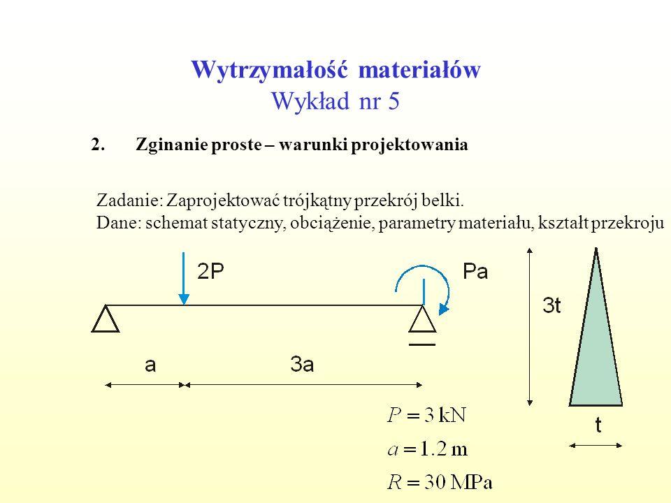 Wytrzymałość materiałów Wykład nr 5 2.Zginanie proste – warunki projektowania Zadanie: Zaprojektować trójkątny przekrój belki. Dane: schemat statyczny