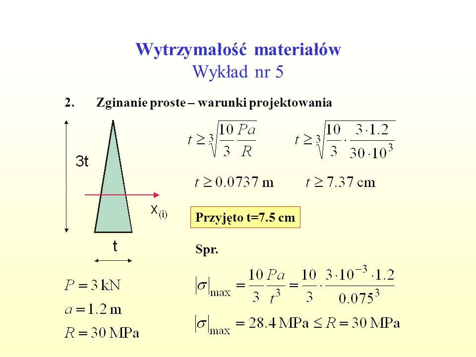 Wytrzymałość materiałów Wykład nr 5 2.Zginanie proste – warunki projektowania Przyjęto t=7.5 cm Spr.