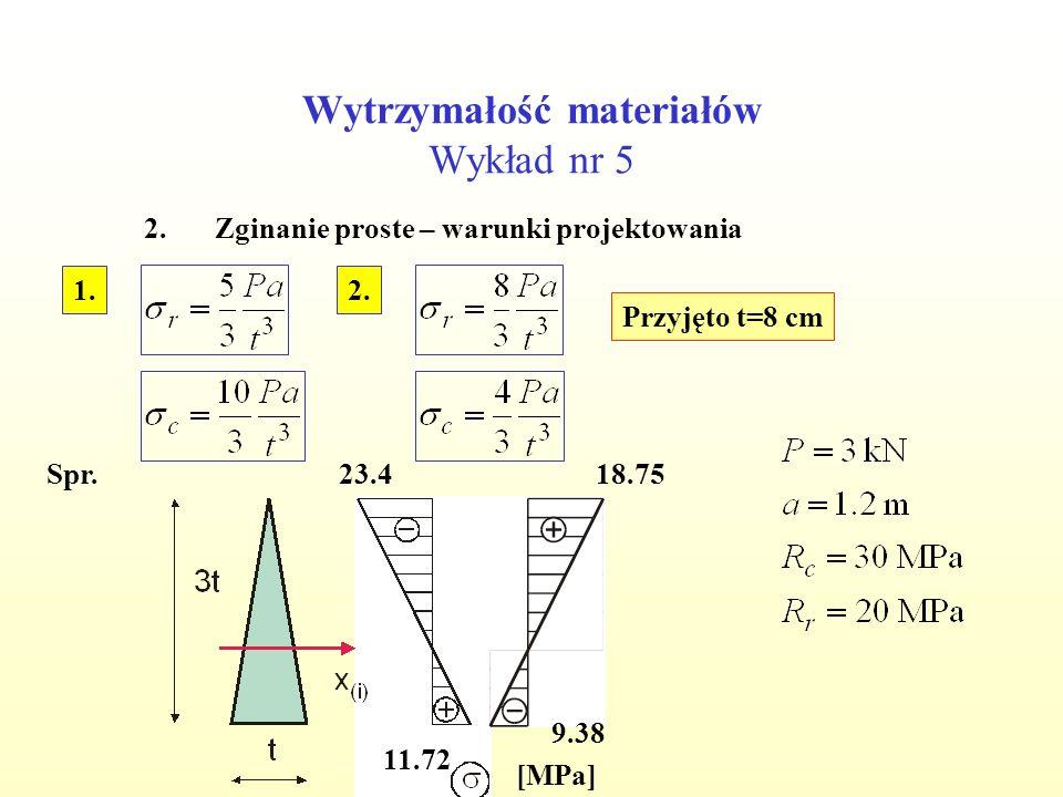 Wytrzymałość materiałów Wykład nr 5 2.Zginanie proste – warunki projektowania Przyjęto t=8 cm Spr. 2.1. [MPa] 23.4 11.72 18.75 9.38