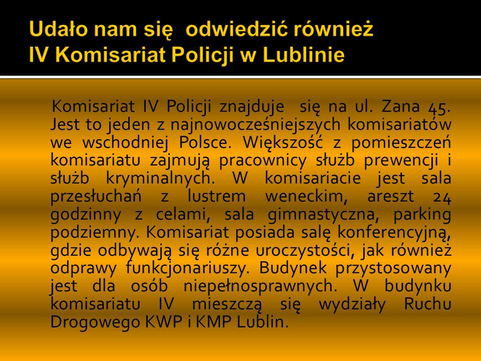 Komisariat IV Policji znajduje się na ul. Zana 45. Jest to jeden z najnowocześniejszych komisariatów we wschodniej Polsce. Większość z pomieszczeń kom