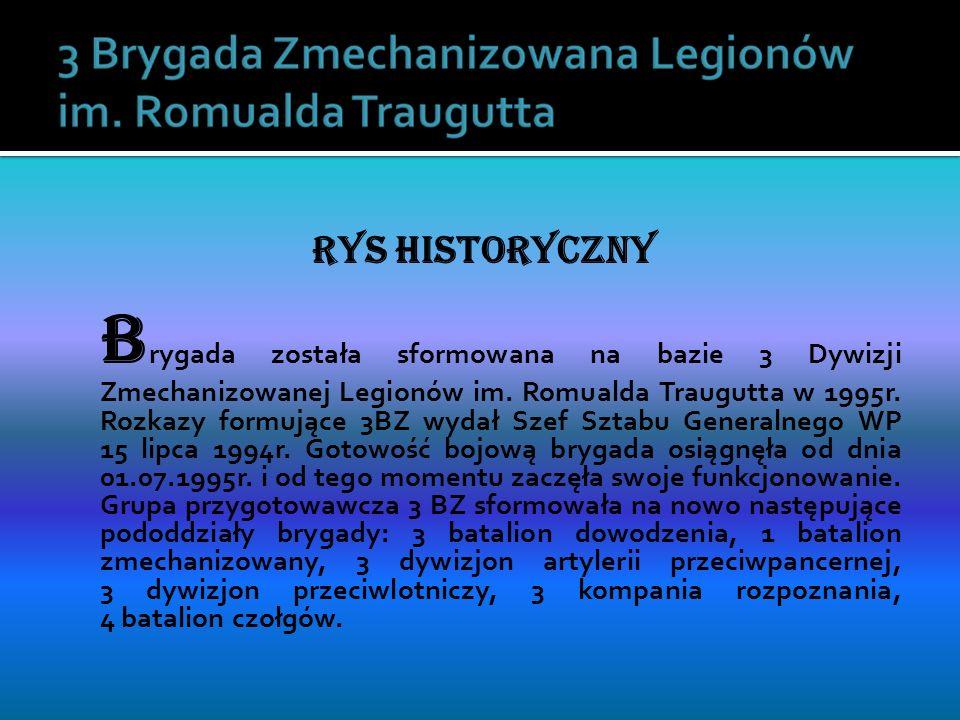 RYS HISTORYCZNY B rygada została sformowana na bazie 3 Dywizji Zmechanizowanej Legionów im. Romualda Traugutta w 1995r. Rozkazy formujące 3BZ wydał Sz