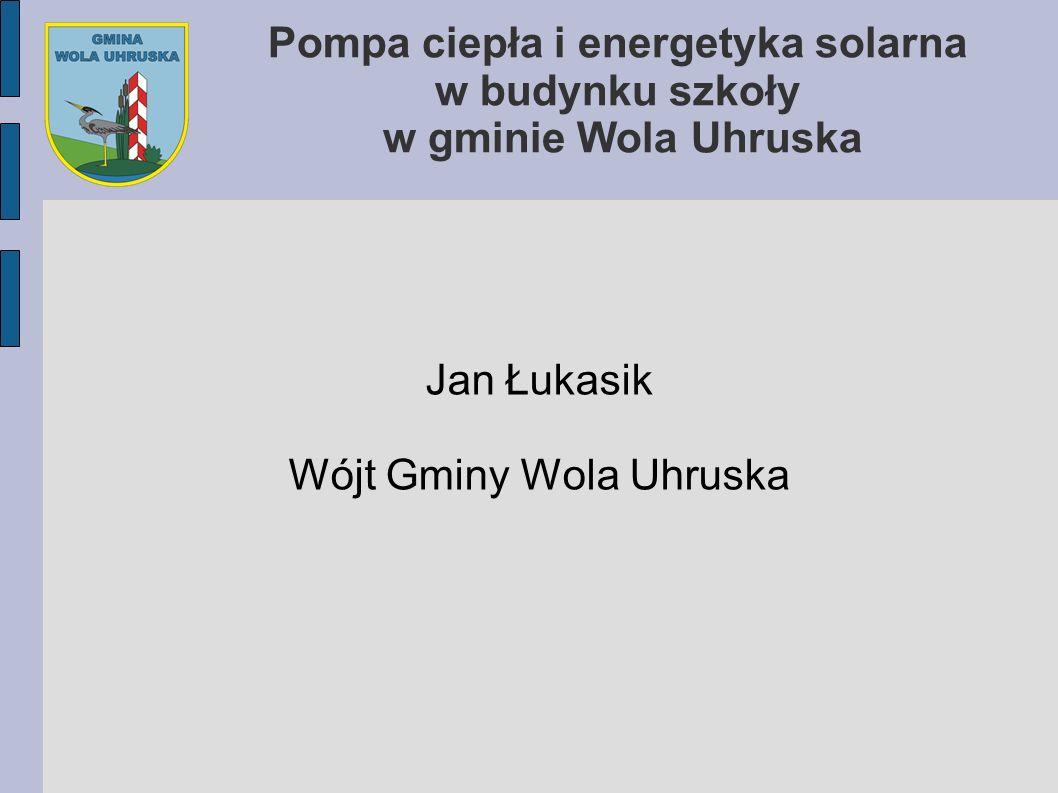 Pompa ciepła i energetyka solarna w budynku szkoły w gminie Wola Uhruska Jan Łukasik Wójt Gminy Wola Uhruska