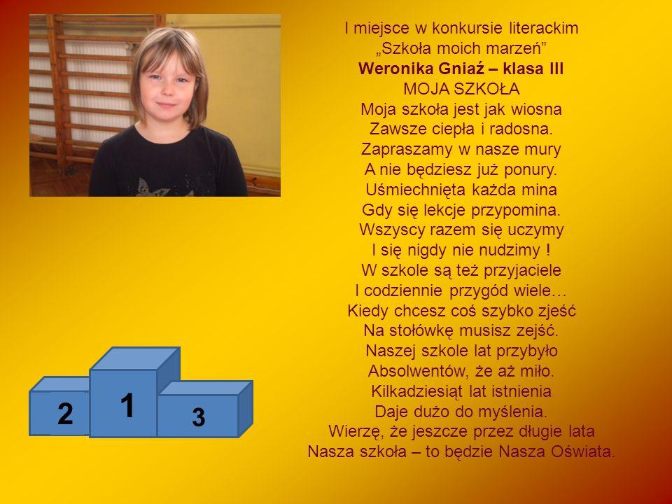 I miejsce w konkursie literackim Szkoła moich marzeń Weronika Gniaź – klasa III MOJA SZKOŁA Moja szkoła jest jak wiosna Zawsze ciepła i radosna. Zapra