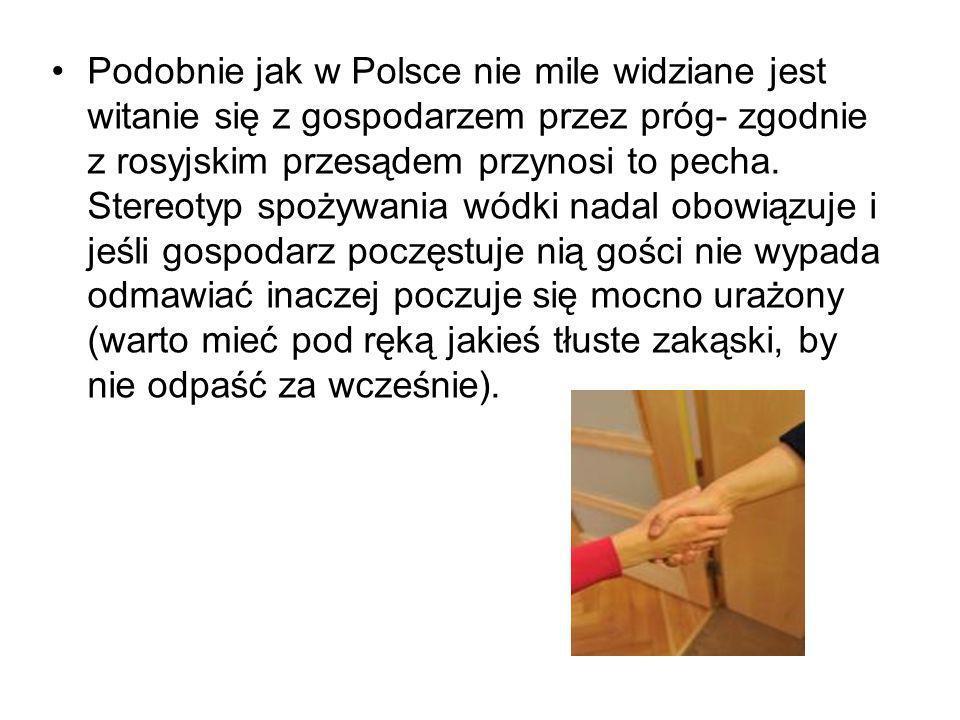 Podobnie jak w Polsce nie mile widziane jest witanie się z gospodarzem przez próg- zgodnie z rosyjskim przesądem przynosi to pecha. Stereotyp spożywan