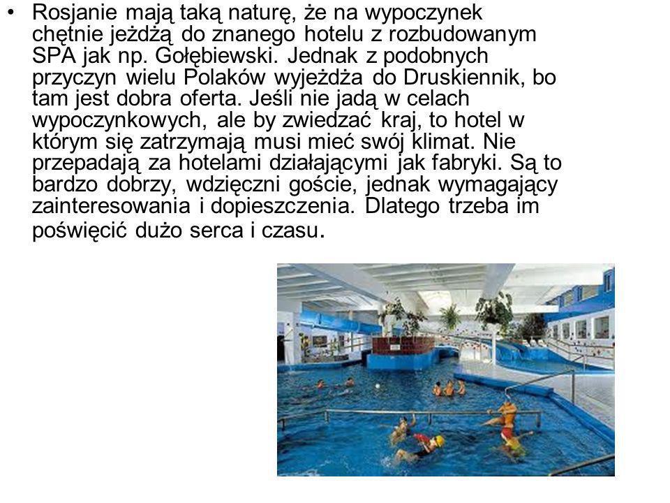 Rosjanie mają taką naturę, że na wypoczynek chętnie jeżdżą do znanego hotelu z rozbudowanym SPA jak np. Gołębiewski. Jednak z podobnych przyczyn wielu