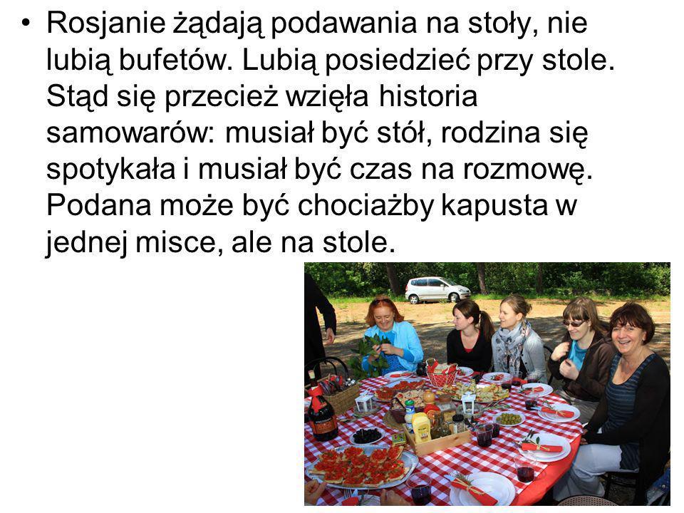 Rosjanie żądają podawania na stoły, nie lubią bufetów. Lubią posiedzieć przy stole. Stąd się przecież wzięła historia samowarów: musiał być stół, rodz