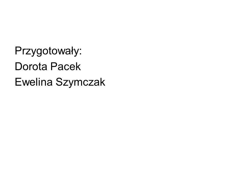 Przygotowały: Dorota Pacek Ewelina Szymczak