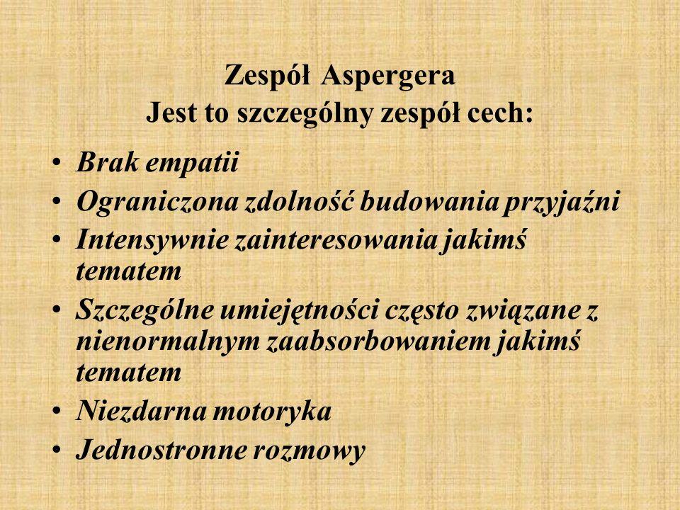 Zespół Aspergera Jest to szczególny zespół cech: Brak empatii Ograniczona zdolność budowania przyjaźni Intensywnie zainteresowania jakimś tematem Szcz