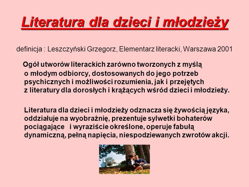 Literatura dla dzieci i młodzieży Literatura dla dzieci i młodzieży definicja : Leszczyński Grzegorz, Elementarz literacki, Warszawa 2001 Ogół utworów