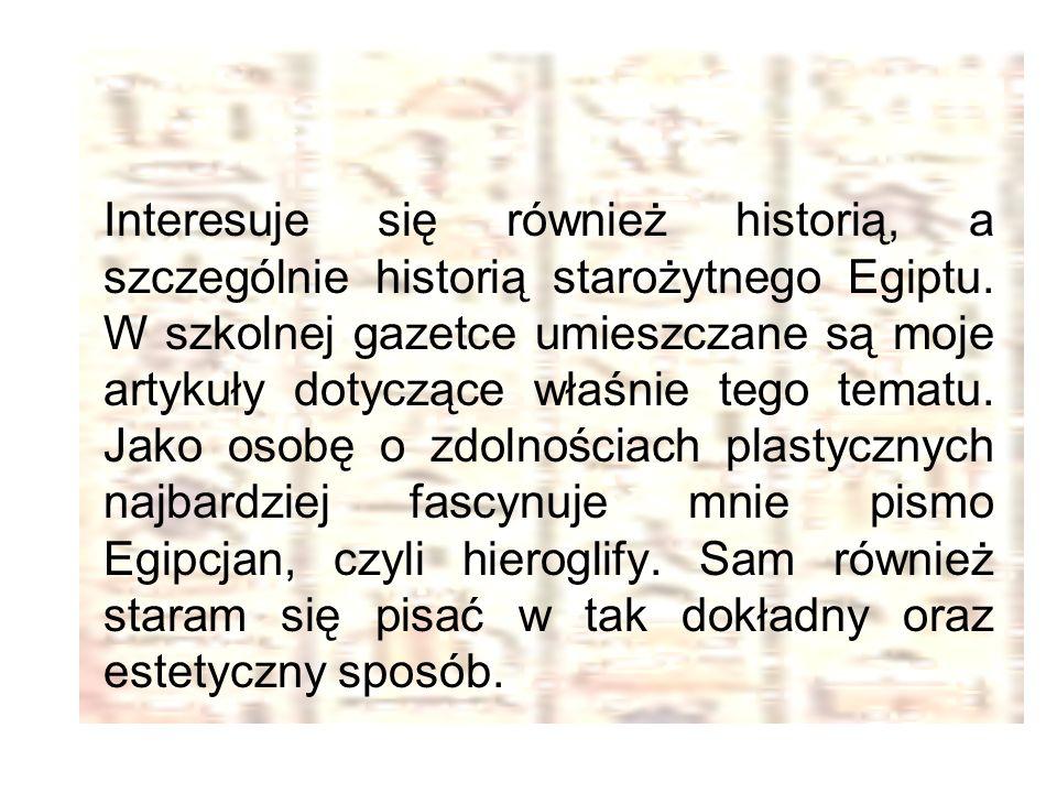 Interesuje się również historią, a szczególnie historią starożytnego Egiptu. W szkolnej gazetce umieszczane są moje artykuły dotyczące właśnie tego te