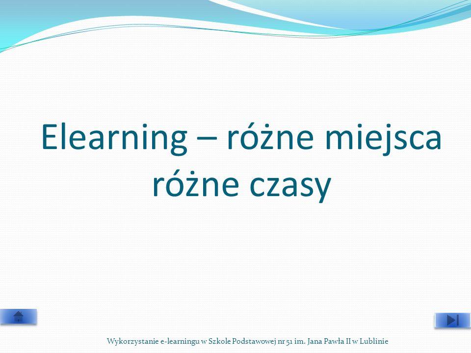 Elearning – różne miejsca różne czasy Wykorzystanie e-learningu w Szkole Podstawowej nr 51 im. Jana Pawła II w Lublinie