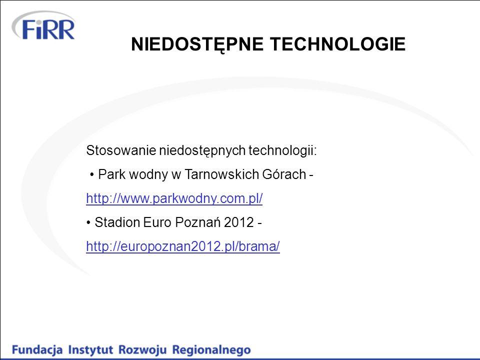Stosowanie niedostępnych technologii: Park wodny w Tarnowskich Górach - http://www.parkwodny.com.pl/ http://www.parkwodny.com.pl/ Stadion Euro Poznań 2012 - http://europoznan2012.pl/brama/ http://europoznan2012.pl/brama/ NIEDOSTĘPNE TECHNOLOGIE