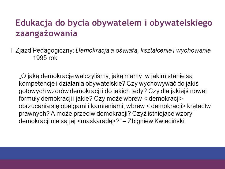 Edukacja do bycia obywatelem i obywatelskiego zaangażowania II Zjazd Pedagogiczny: Demokracja a oświata, kształcenie i wychowanie 1995 rok O jaką demokrację walczyliśmy, jaką mamy, w jakim stanie są kompetencje i działania obywatelskie.