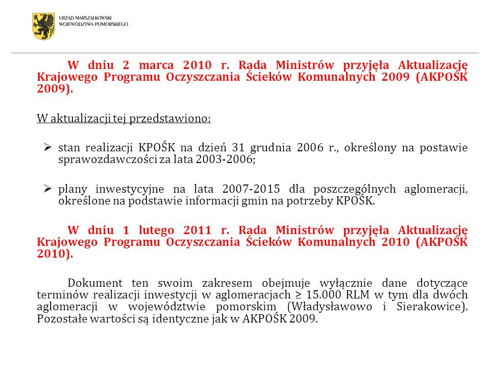 W aktualizacjach Krajowego Programu Oczyszczania Ścieków Komunalnych 2009 i 2010 (AKPOŚK 2009 i AKPOŚK 2010) ujęto 90 aglomeracji z terenu województwa pomorskiego, a aktualnie funkcjonuje 89 aglomeracji, w tym: 67 aglomeracji priorytetowych dla wypełnienia wymogów Traktatu Akcesyjnego: - 4 aglomeracje w grupie 100 000 RLM (wszystkie o RLM > 150.000): Gdańsk, Gdynia, Słupsk i Tczew; - 21 aglomeracji w grupie 15 000 RLM i < 100 000 RLM: Puck, Malbork, Chojnice, Lębork, Starogard Gdański, Kwidzyn,, Ustka, Czersk, Człuchów, Kościerzyna, Kartuzy, Bytów, Sztum, Miastko, Sierakowice, Rowy, Jastarnia, Łeba, Hel, Władysławowo i Gniewino; - 7 aglomeracji w grupie 10 000 RLM i < 15 000 RLM: Krynica Morska, Prabuty, Dębnica Kaszubska, Kępice, Stegna, Nowy Dwór Gdański i Przechlewo; - 35 aglomeracji w grupie 2 000 RLM i < 10 000 RLM: Pelplin, Skórcz, Somonino, Debrzno, Brusy, Gniew, Dzierzgoń, Skarszewy, Krokowa, Pszczółki, Zblewo, Czarne, Nowa Karczma, Karsin, Bożepole wielkie, Lubichowo, Chmielno, Cedry Wielkie, Ryjewo, Smętowo Graniczne, Studzienice, Jabłowo, Kaliska, Dziemiany, Wierszyno, Liniewo, Stare Pole, Osiek, Lipusz, Łubiana, Żarnowiec, Lipnica, Rzeczenica, Stara Kiszewa i Wicko; 22 aglomeracji nie priorytetowych dla wypełnienia wymogów traktatu Akcesyjnego (w grupie 2 000 RLM i < 10 000 RLM): Szemud, Luzino, Swornegacie, Wielki Klincz, Konarzyny, Trąbki Wielkie, Linia, Borzytuchom, Ostaszewo, Łebień, Przywidz, Przodkowo, Stężyca, Subkowy, Choczewo, Sobowidz, Domachowo, Wyczechy, Suchy Dąb, Łęczyce i Potęgowo.