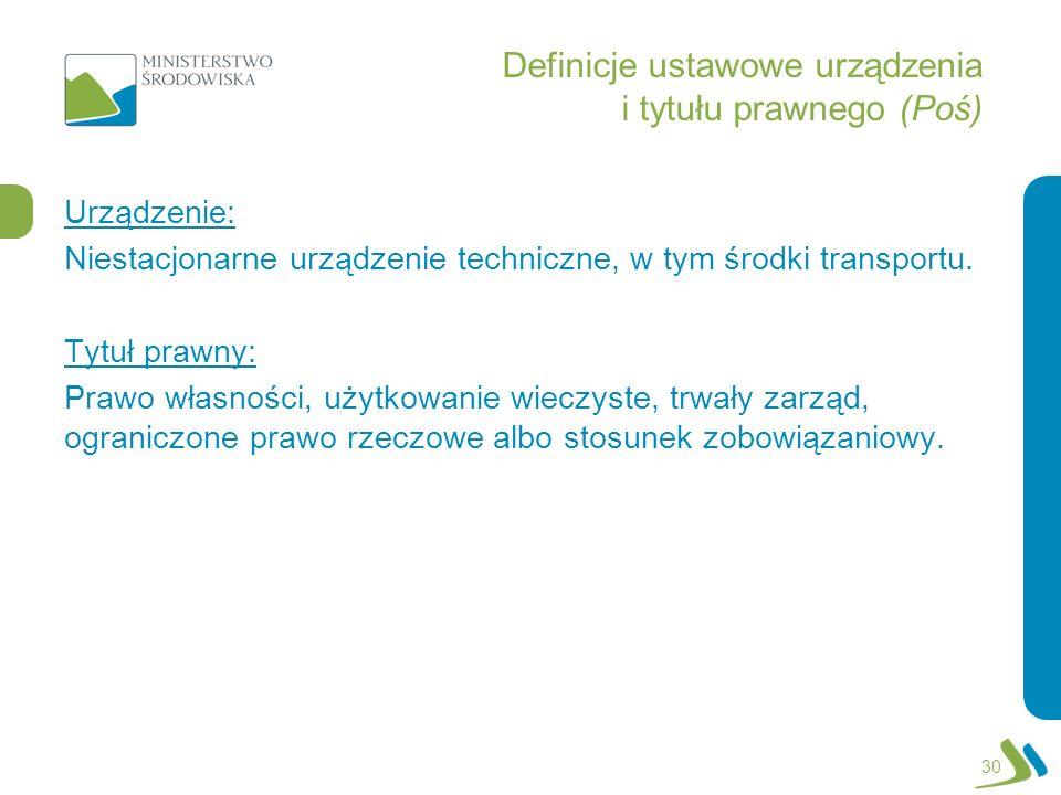Definicje ustawowe urządzenia i tytułu prawnego (Poś) Urządzenie: Niestacjonarne urządzenie techniczne, w tym środki transportu. Tytuł prawny: Prawo w