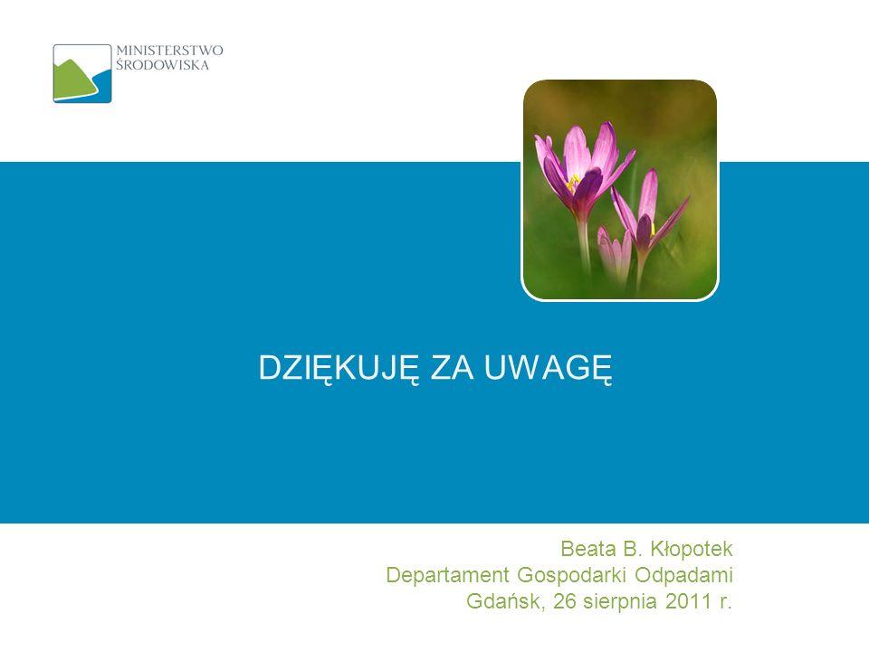 DZIĘKUJĘ ZA UWAGĘ Beata B. Kłopotek Departament Gospodarki Odpadami Gdańsk, 26 sierpnia 2011 r.