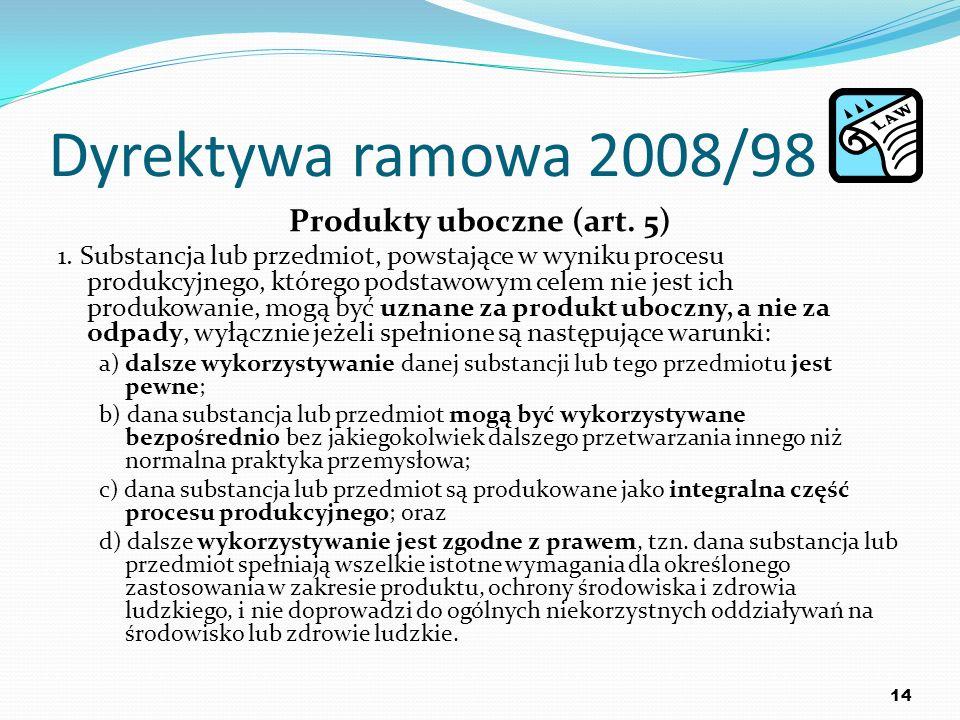 Dyrektywa ramowa 2008/98 Produkty uboczne (art. 5) 1. Substancja lub przedmiot, powstające w wyniku procesu produkcyjnego, którego podstawowym celem n