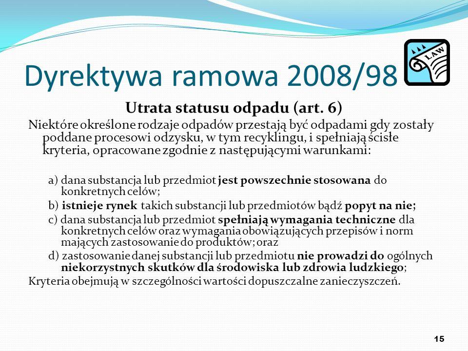Dyrektywa ramowa 2008/98 Utrata statusu odpadu (art. 6) Niektóre określone rodzaje odpadów przestają być odpadami gdy zostały poddane procesowi odzysk
