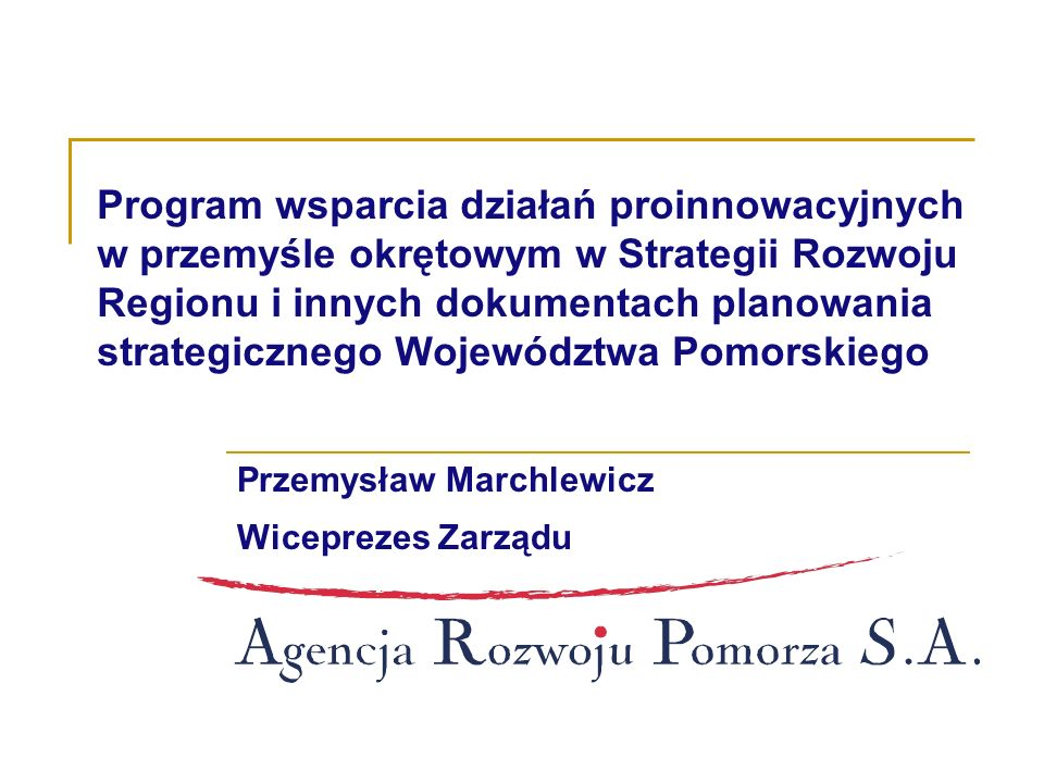 Program wsparcia działań proinnowacyjnych w przemyśle okrętowym w Strategii Rozwoju Regionu i innych dokumentach planowania strategicznego Województwa Pomorskiego Przemysław Marchlewicz Wiceprezes Zarządu