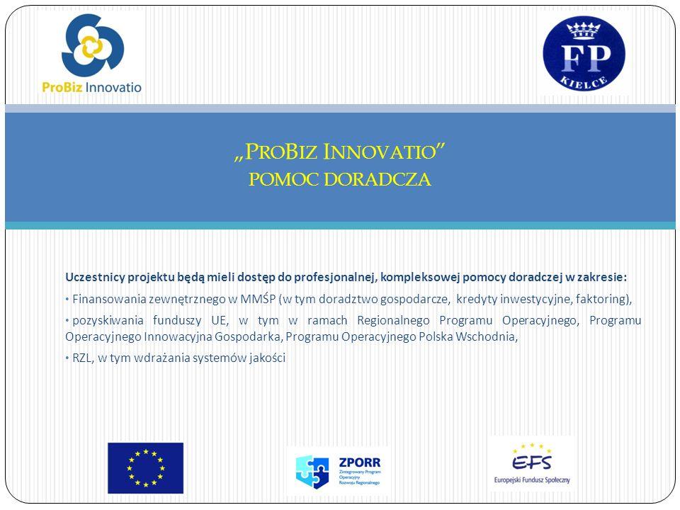 Uczestnicy projektu będą mieli dostęp do profesjonalnej, kompleksowej pomocy doradczej w zakresie: Finansowania zewnętrznego w MMŚP (w tym doradztwo gospodarcze, kredyty inwestycyjne, faktoring), pozyskiwania funduszy UE, w tym w ramach Regionalnego Programu Operacyjnego, Programu Operacyjnego Innowacyjna Gospodarka, Programu Operacyjnego Polska Wschodnia, RZL, w tym wdrażania systemów jakości P RO B IZ I NNOVATIO POMOC DORADCZA