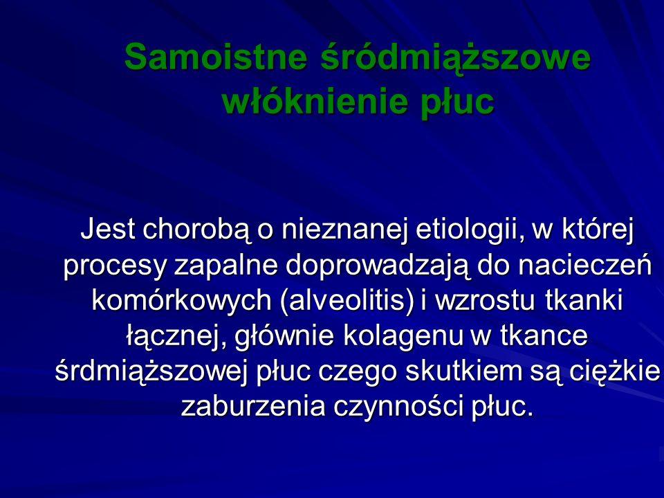 Samoistne śródmiąższowe włóknienie płuc Jest chorobą o nieznanej etiologii, w której procesy zapalne doprowadzają do nacieczeń komórkowych (alveolitis