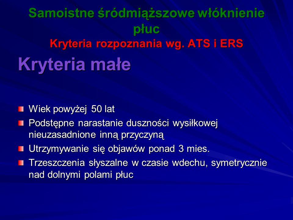 Samoistne śródmiąższowe włóknienie płuc Kryteria rozpoznania wg. ATS i ERS Kryteria małe Wiek powyżej 50 lat Podstępne narastanie duszności wysiłkowej