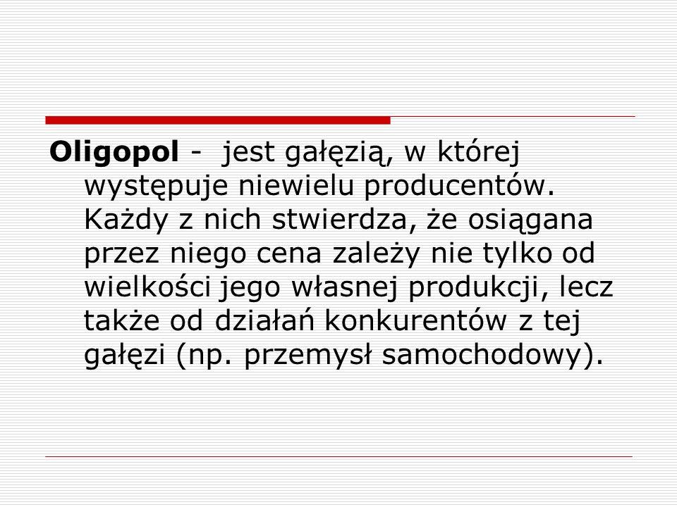 Oligopol - jest gałęzią, w której występuje niewielu producentów. Każdy z nich stwierdza, że osiągana przez niego cena zależy nie tylko od wielkości j
