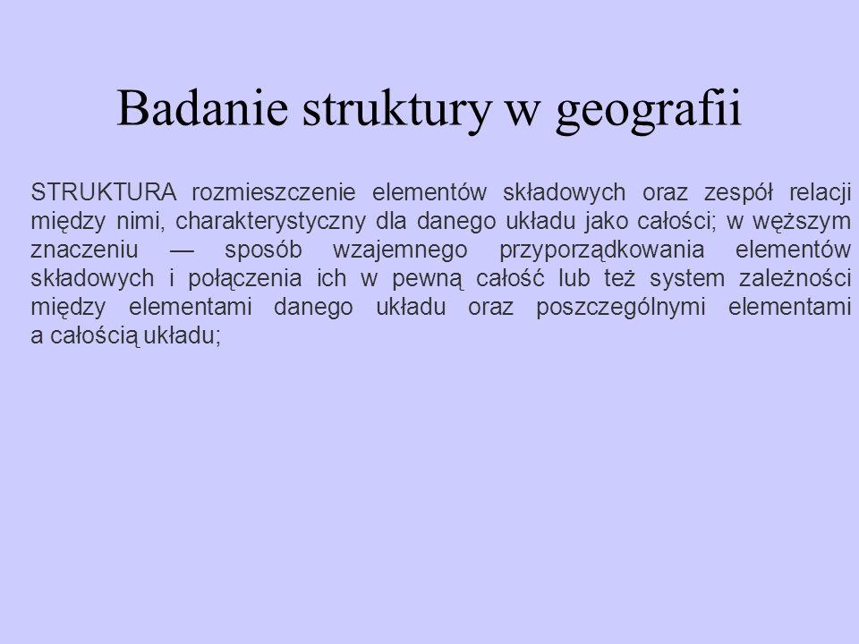 Badanie struktury w geografii STRUKTURA rozmieszczenie elementów składowych oraz zespół relacji między nimi, charakterystyczny dla danego układu jako