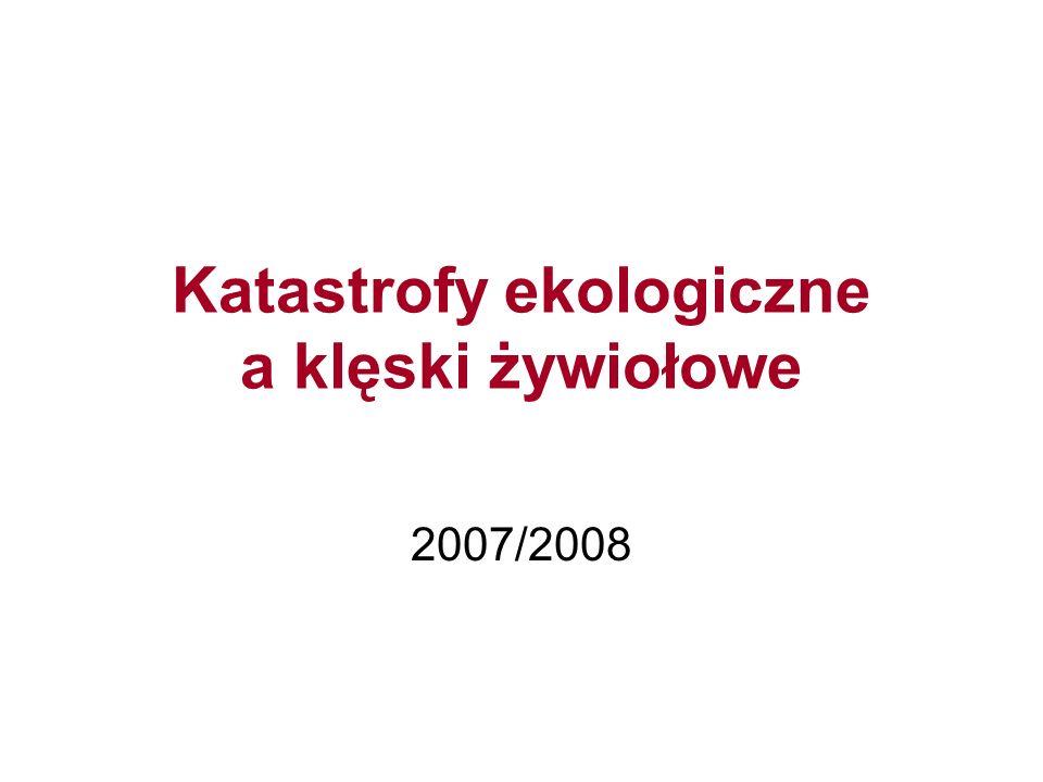 Katastrofy ekologiczne a klęski żywiołowe 2007/2008