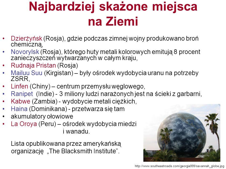 Najbardziej skażone miejsca na Ziemi Dzierżyńsk (Rosja), gdzie podczas zimnej wojny produkowano broń chemiczną, Novorylsk (Rosja), którego huty metali kolorowych emitują 8 procent zanieczyszczeń wytwarzanych w całym kraju, Rudnaja Pristan (Rosja) Mailuu Suu (Kirgistan) – były ośrodek wydobycia uranu na potrzeby ZSRR, Linfen (Chiny) – centrum przemysłu węglowego, Ranipet (Indie) - 3 miliony ludzi narażonych jest na ścieki z garbarni, Kabwe (Zambia) - wydobycie metali ciężkich, Haina (Dominikana) - przetwarza się tam akumulatory ołowiowe La Oroya (Peru) – ośrodek wydobycia miedzi i wanadu.