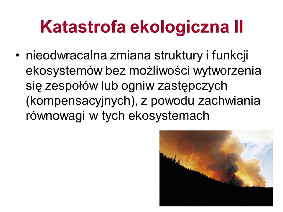 Katastrofa ekologiczna II nieodwracalna zmiana struktury i funkcji ekosystemów bez możliwości wytworzenia się zespołów lub ogniw zastępczych (kompensacyjnych), z powodu zachwiania równowagi w tych ekosystemach