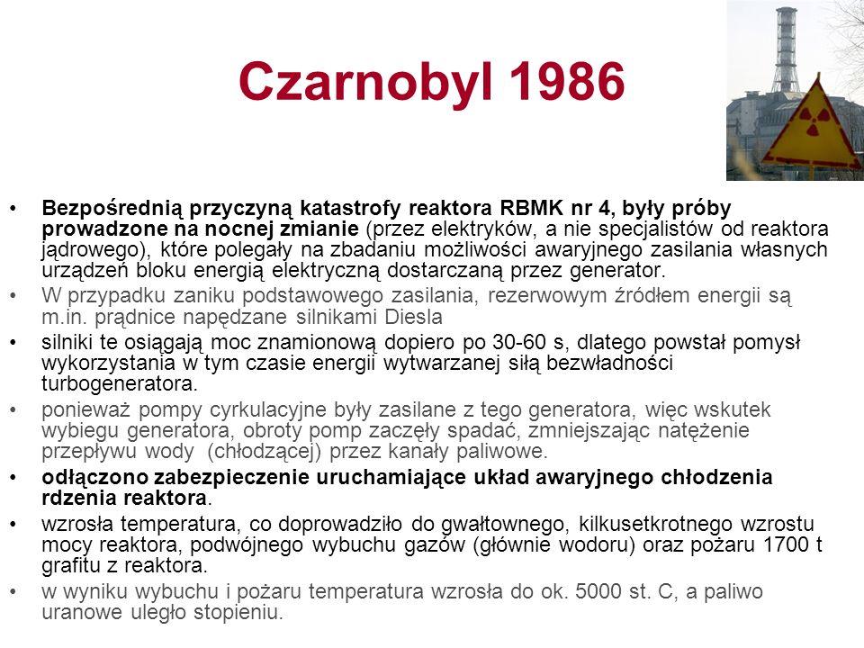 Czarnobyl 1986 Bezpośrednią przyczyną katastrofy reaktora RBMK nr 4, były próby prowadzone na nocnej zmianie (przez elektryków, a nie specjalistów od reaktora jądrowego), które polegały na zbadaniu możliwości awaryjnego zasilania własnych urządzeń bloku energią elektryczną dostarczaną przez generator.