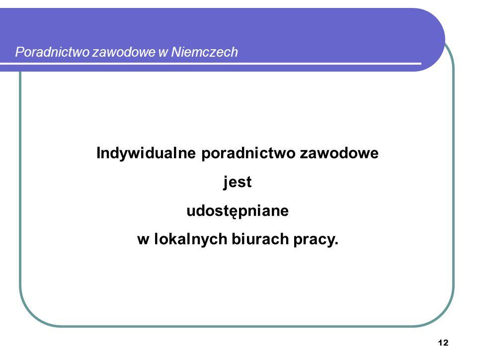 12 Poradnictwo zawodowe w Niemczech Indywidualne poradnictwo zawodowe jest udostępniane w lokalnych biurach pracy.