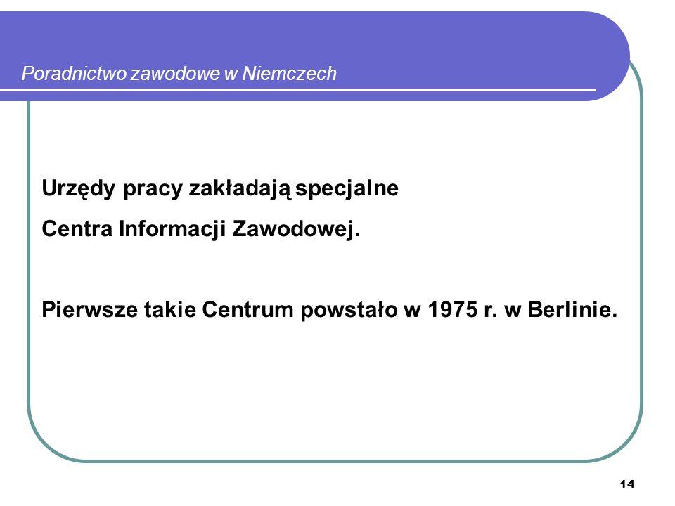 14 Poradnictwo zawodowe w Niemczech Urzędy pracy zakładają specjalne Centra Informacji Zawodowej.