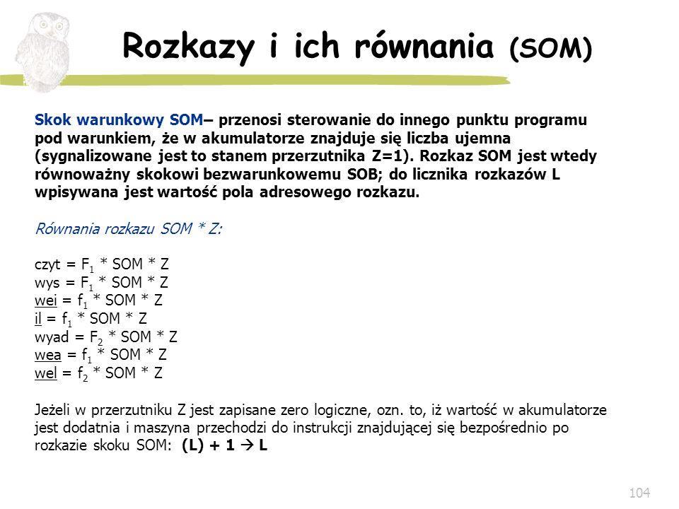 104 Rozkazy i ich równania (SOM) Skok warunkowy SOM– przenosi sterowanie do innego punktu programu pod warunkiem, że w akumulatorze znajduje się liczb