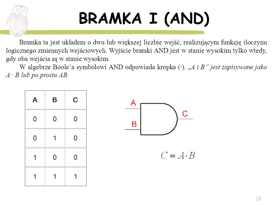 18 BRAMKA I (AND) ABC 000 010 100 111 Bramka ta jest układem o dwu lub większej liczbie wejść, realizującym funkcję iloczynu logicznego zmiennych wejś