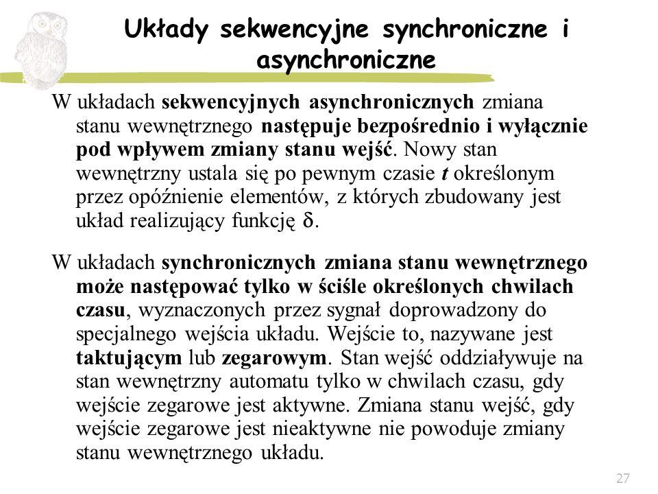 27 Układy sekwencyjne synchroniczne i asynchroniczne W układach sekwencyjnych asynchronicznych zmiana stanu wewnętrznego następuje bezpośrednio i wyłą